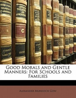 Book Good Morals And Gentle Manners: For Schools And Families by Alexander Murdoch Gow