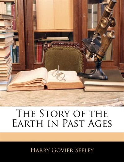 The Story Of The Earth In Past Ages by Harry Govier Seeley