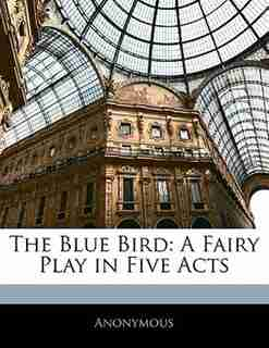 The Blue Bird: A Fairy Play In Five Acts by . Anonymous