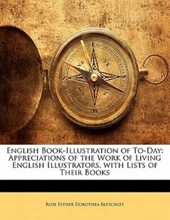 English Book-illustration Of To-day: Appreciations Of The Work Of Living English Illustrators, With Lists Of Their Books