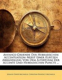 Anfangs-Gruende Der Hebraeischen Accentuation: Nebst Einer Kurtzen Abhandlung Von Dem Alterthum Der…