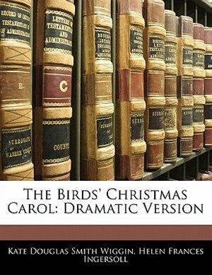 The Birds' Christmas Carol: Dramatic Version by Kate Douglas Smith Wiggin