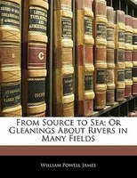 From Source To Sea; Or Gleanings About Rivers In Many Fields