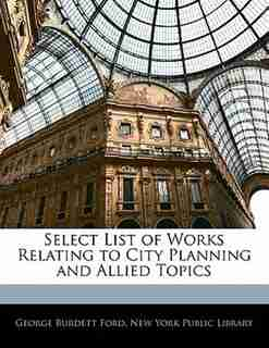 Select List Of Works Relating To City Planning And Allied Topics by New York Public Library