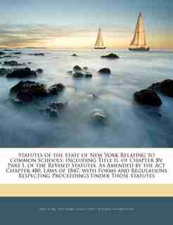 Statutes Of The State Of New York Relating To Common Schools: Including Title Ii, Of Chapter Xv, Part I, Of The Revised Statutes, As Amended By The Act Chapter 4 by New York