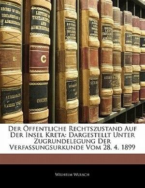 Der Öffentliche Rechtszustand Auf Der Insel Kreta: Dargestellt Unter Zugrundelegung Der Verfassungsurkunde Vom 28. 4. 1899 by Wilhelm Wulsch