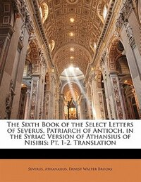 The Sixth Book Of The Select Letters Of Severus, Patriarch Of Antioch, In The Syriac Version Of…