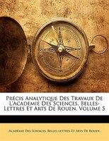 Précis Analytique Des Travaux De L'academie Des Sciences, Belles-lettres Et Arts De Rouen, Volume 5