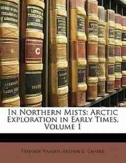 In Northern Mists: Arctic Exploration In Early Times, Volume 1 by Arthur G. Chater