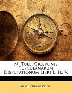 M. Tulli Ciceronis Tusculanarum Disputationum Libri I., Ii., V.