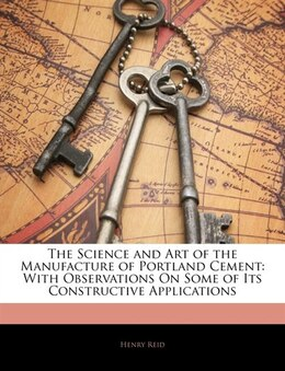 Book The Science And Art Of The Manufacture Of Portland Cement: With Observations On Some Of Its… by Henry Reid