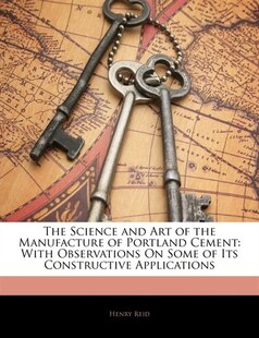 The Science And Art Of The Manufacture Of Portland Cement: With Observations On Some Of Its Constructive Applications