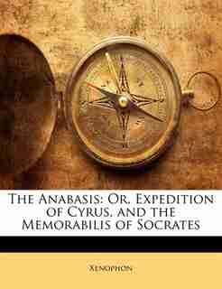 The Anabasis: Or, Expedition Of Cyrus, And The Memorabilis Of Socrates by . Xenophon
