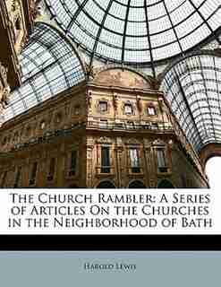 The Church Rambler: A Series Of Articles On The Churches In The Neighborhood Of Bath by Harold Lewis