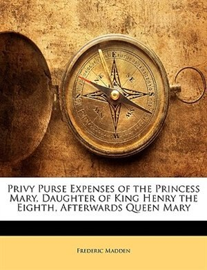 Privy Purse Expenses Of The Princess Mary, Daughter Of King Henry The Eighth, Afterwards Queen Mary by Frederic Madden