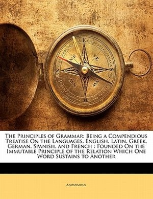The Principles Of Grammar: Being A Compendious Treatise On The Languages, English, Latin, Greek, German, Spanish, And French : by . Anonymous