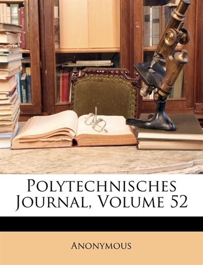 Polytechnisches Journal, Volume 52 by . Anonymous