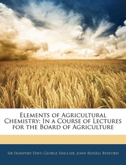 Book Elements Of Agricultural Chemistry: In A Course Of Lectures For The Board Of Agriculture by Humphry Davy