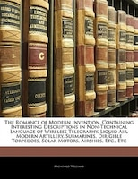 The Romance Of Modern Invention, Containing Interesting Descriptions In Non-technical Language Of…