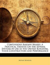 Continuous Railway Brakes: A Practical Treatise On The Several Systems In Use In The United Kingdom…