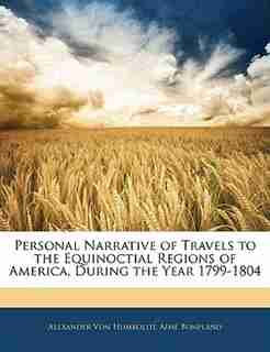 Personal Narrative Of Travels To The Equinoctial Regions Of America, During The Year 1799-1804 by Alexander Von Humboldt