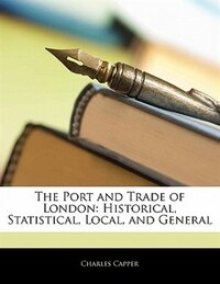 The Port And Trade Of London: Historical, Statistical, Local, And General