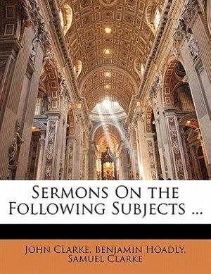 Sermons On The Following Subjects ... by John Clarke
