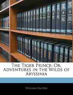 The Tiger Prince: Or, Adventures In The Wilds Of Abyssinia by William Dalton