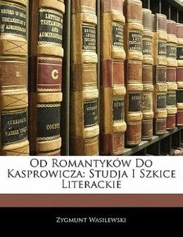 Book Od Romantyków Do Kasprowicza: Studja I Szkice Literackie by Zygmunt Wasilewski