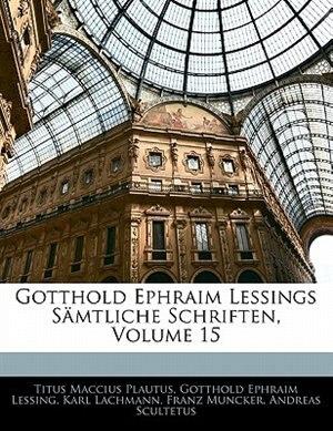 Gotthold Ephraim Lessings Samtliche Schriften, Volume 15 by Titus Maccius Plautus