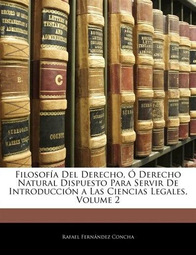 Filosofía Del Derecho, Ó Derecho Natural Dispuesto Para Servir De Introducción a Las Ciencias Legales, Volume 2 by Rafael Fernández Concha