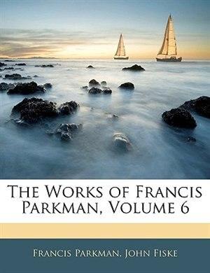 The Works of Francis Parkman, Volume 6 by Francis Parkman