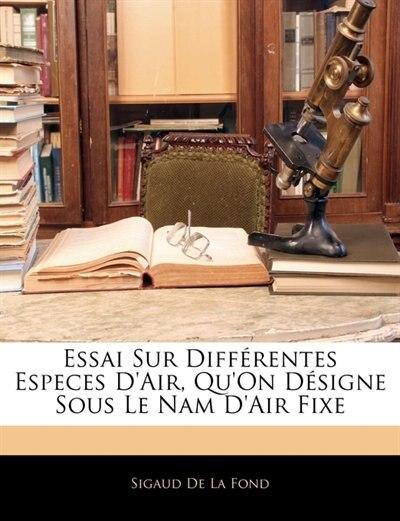 Essai Sur Différentes Especes D'air, Qu'on Désigne Sous Le Nam D'air Fixe by Sigaud De La Fond