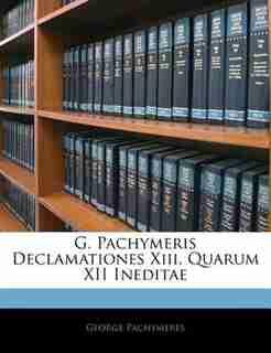 G. Pachymeris Declamationes Xiii, Quarum XII Ineditae by George Pachymeres