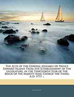 The Acts of the General Assembly of Prince Edward Island: From the Establishment of the Legislature, in the Thirteenth Year of the Reign of His Majesty King by . Anonymous