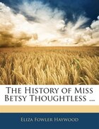The History Of Miss Betsy Thoughtless ...