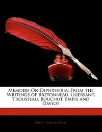 Memoirs On Diphtheria: From the Writings of Bretonneau, Guersant, Trousseau, Bouchut, Empis and…