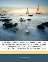 The Malayan Peninsula: Embracing Its History, Manners and Customs of the Inhabitants, Politics…