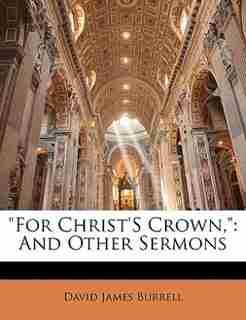 For Christ's Crown,: And Other Sermons by David James Burrell