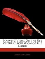 Harvey's Views On the Use of the Circulation of the Blood