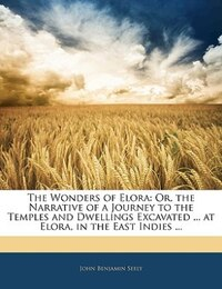 The Wonders Of Elora: Or, The Narrative Of A Journey To The Temples And Dwellings Excavated ... At…