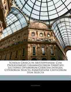 Scholia Graeca in Aristophanem: Cum Prolegomenis Grammaticorum Varietate Lectionis Optimorum Codicum Integra, Ceterorum Selecta Ann by . Anonymous