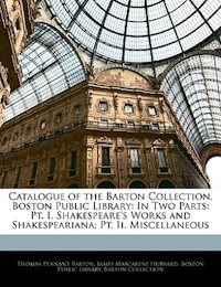 Catalogue Of The Barton Collection, Boston Public Library: In Two Parts: Pt. I. Shakespeare's Works…