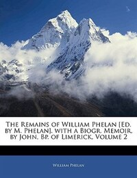 The Remains Of William Phelan [ed. By M. Phelan]. With A Biogr. Memoir, By John, Bp. Of Limerick…