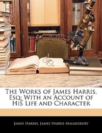 The Works Of James Harris, Esq: With An Account Of His Life And Character