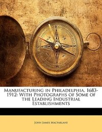 Manufacturing In Philadelphia, 1683-1912: With Photographs Of Some Of The Leading Industrial…