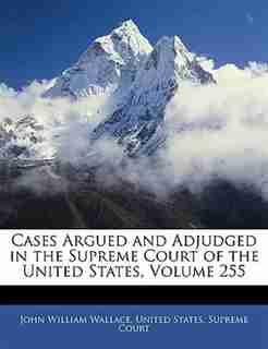 Cases Argued And Adjudged In The Supreme Court Of The United States, Volume 255 by United States. Supreme Court