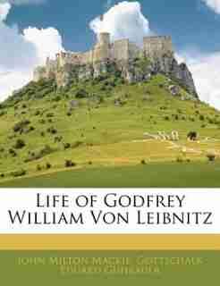 Life Of Godfrey William Von Leibnitz by John Milton Mackie