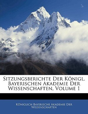 Sitzungsberichte Der Königl. Bayerischen Akademie Der Wissenschaften, Heft I by Kniglich Bayerische Akademie Der Wisse