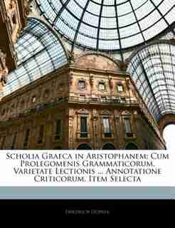 Scholia Graeca in Aristophanem: Cum Prolegomenis Grammaticorum, Varietate Lectionis ... Annotatione Criticorum, Item Selecta de Friedrich Dübner